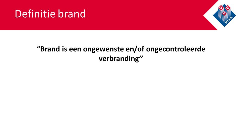 Definitie brand Brand is een ongewenste en/of ongecontroleerde verbranding''