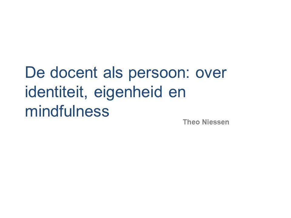 De docent als persoon: over identiteit, eigenheid en mindfulness Theo Niessen