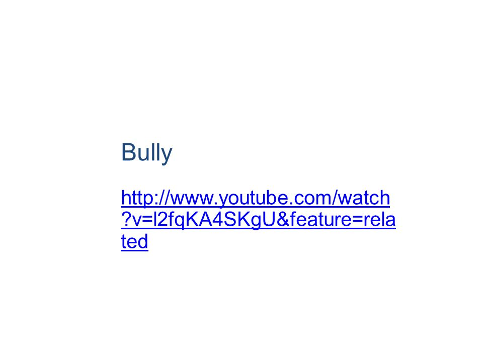 Bully http://www.youtube.com/watch ?v=l2fqKA4SKgU&feature=rela ted