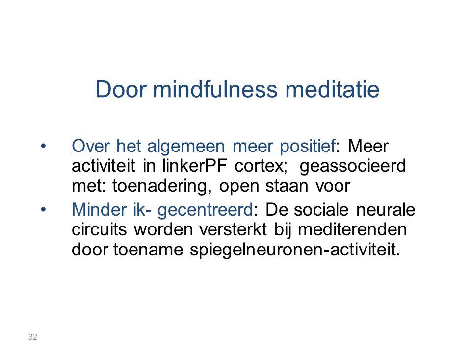 32 Door mindfulness meditatie Over het algemeen meer positief: Meer activiteit in linkerPF cortex; geassocieerd met: toenadering, open staan voor Mind