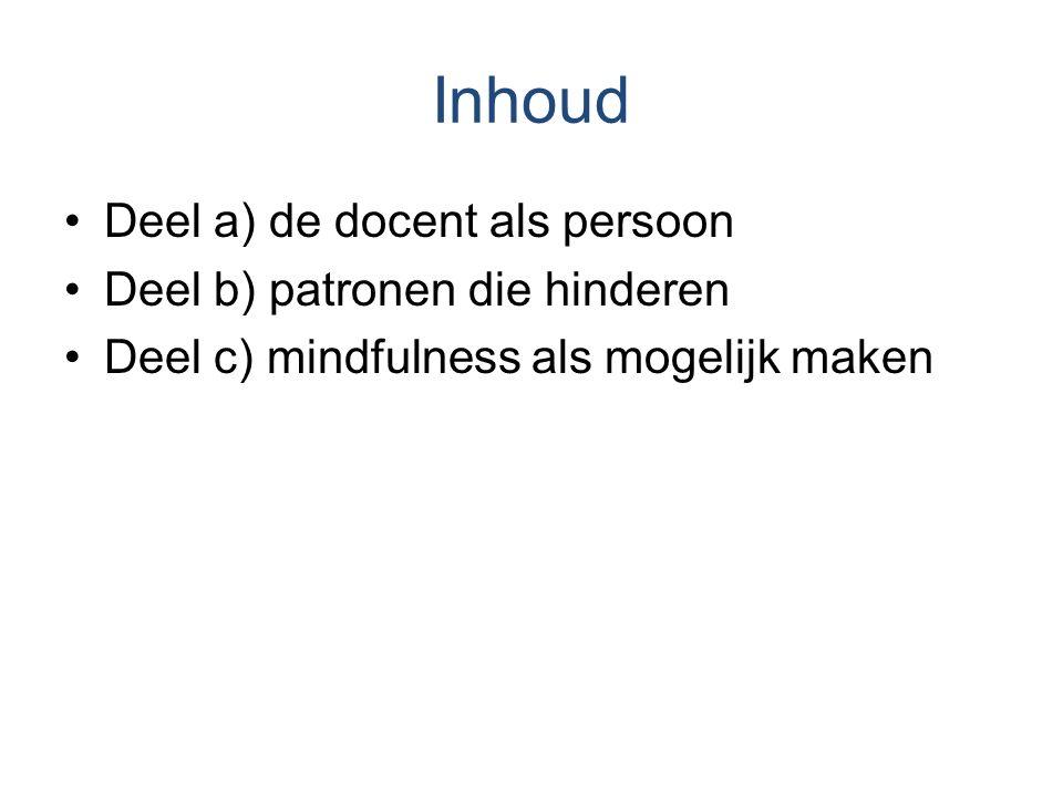 Inhoud Deel a) de docent als persoon Deel b) patronen die hinderen Deel c) mindfulness als mogelijk maken