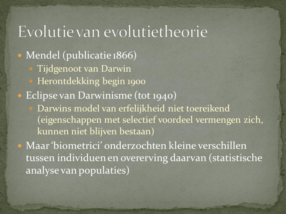 Mendel (publicatie 1866) Tijdgenoot van Darwin Herontdekking begin 1900 Eclipse van Darwinisme (tot 1940) Darwins model van erfelijkheid niet toereikend (eigenschappen met selectief voordeel vermengen zich, kunnen niet blijven bestaan) Maar 'biometrici' onderzochten kleine verschillen tussen individuen en overerving daarvan (statistische analyse van populaties)