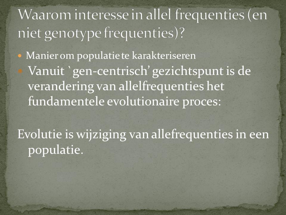 Manier om populatie te karakteriseren Vanuit `gen-centrisch' gezichtspunt is de verandering van allelfrequenties het fundamentele evolutionaire proces: Evolutie is wijziging van allefrequenties in een populatie.