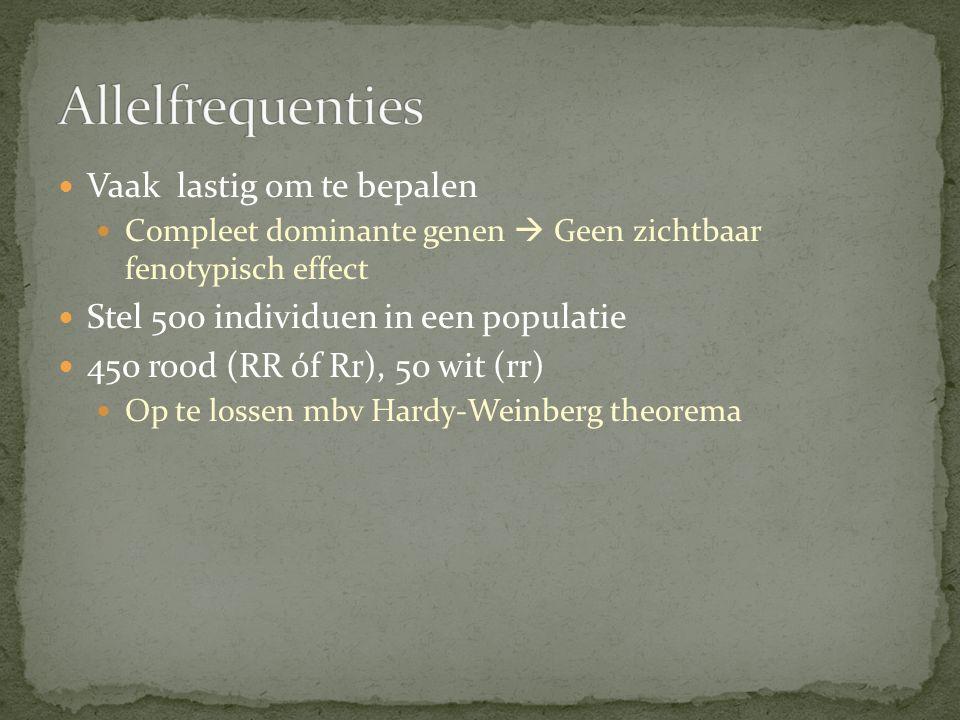 Vaak lastig om te bepalen Compleet dominante genen  Geen zichtbaar fenotypisch effect Stel 500 individuen in een populatie 450 rood (RR óf Rr), 50 wit (rr) Op te lossen mbv Hardy-Weinberg theorema