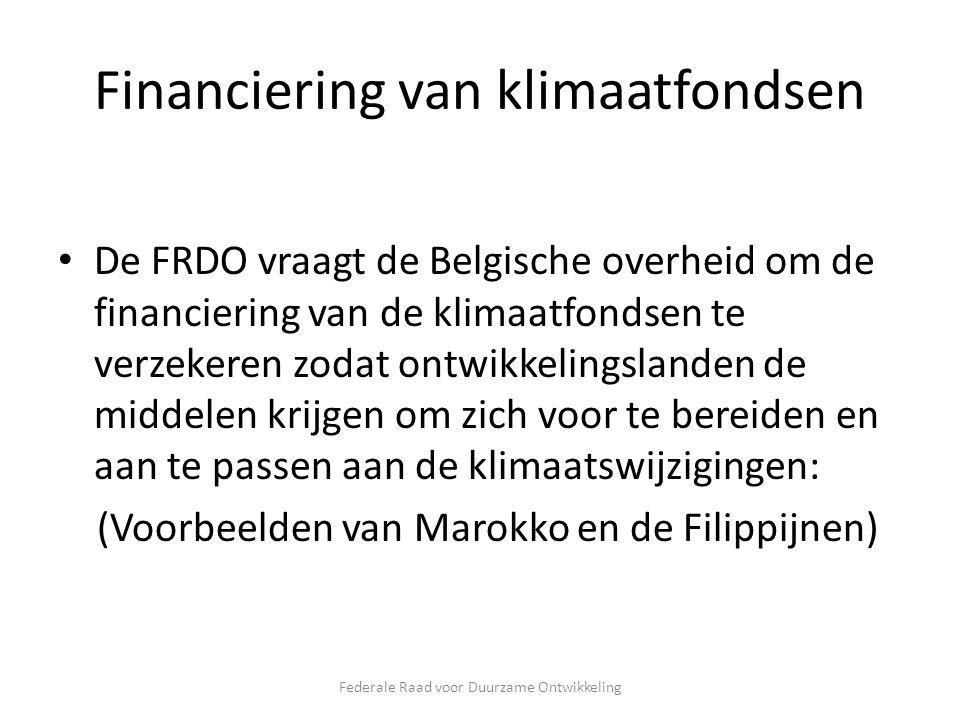 Financiering van klimaatfondsen De FRDO vraagt de Belgische overheid om de financiering van de klimaatfondsen te verzekeren zodat ontwikkelingslanden de middelen krijgen om zich voor te bereiden en aan te passen aan de klimaatswijzigingen: (Voorbeelden van Marokko en de Filippijnen) Federale Raad voor Duurzame Ontwikkeling