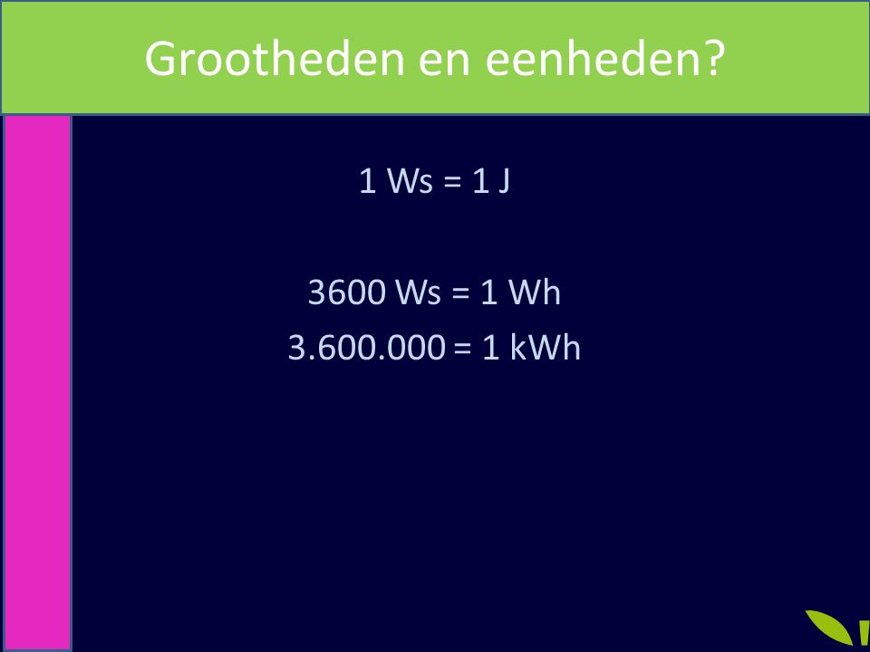 Joule en Watt seconde 1 Ws = 1 J 3600 Ws = 1 Wh 3.600.000 = 1 kWh Grootheden en eenheden?