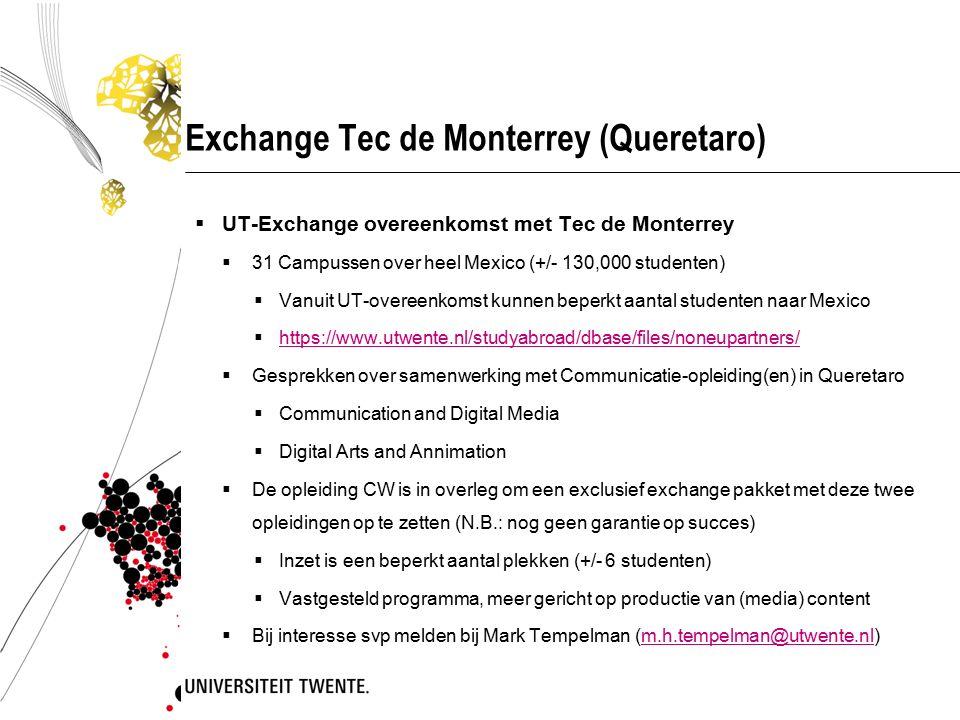 Exchange Tec de Monterrey (Queretaro)  UT-Exchange overeenkomst met Tec de Monterrey  31 Campussen over heel Mexico (+/- 130,000 studenten)  Vanuit UT-overeenkomst kunnen beperkt aantal studenten naar Mexico  https://www.utwente.nl/studyabroad/dbase/files/noneupartners/ https://www.utwente.nl/studyabroad/dbase/files/noneupartners/  Gesprekken over samenwerking met Communicatie-opleiding(en) in Queretaro  Communication and Digital Media  Digital Arts and Annimation  De opleiding CW is in overleg om een exclusief exchange pakket met deze twee opleidingen op te zetten (N.B.: nog geen garantie op succes)  Inzet is een beperkt aantal plekken (+/- 6 studenten)  Vastgesteld programma, meer gericht op productie van (media) content  Bij interesse svp melden bij Mark Tempelman (m.h.tempelman@utwente.nl)m.h.tempelman@utwente.nl