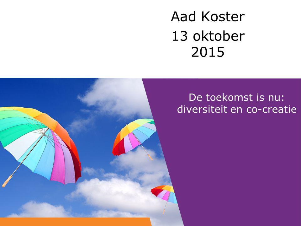 De toekomst is nu: diversiteit en co-creatie Aad Koster 13 oktober 2015