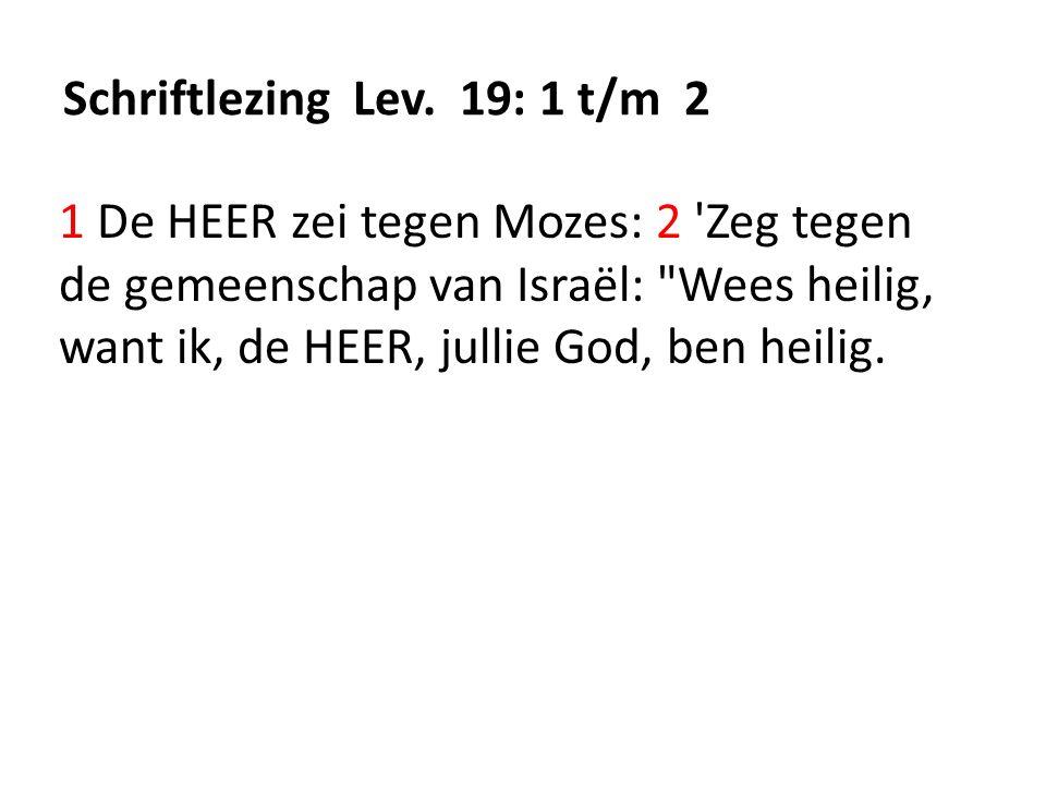Schriftlezing Lev. 19: 1 t/m 2 1 De HEER zei tegen Mozes: 2 'Zeg tegen de gemeenschap van Israël: