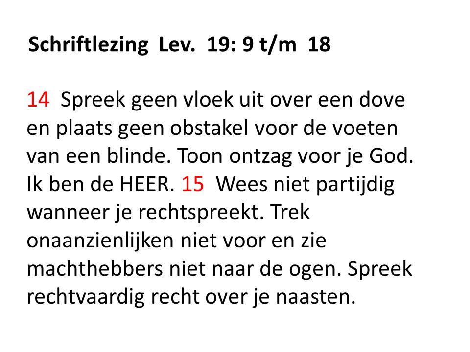 Schriftlezing Lev. 19: 9 t/m 18 14 Spreek geen vloek uit over een dove en plaats geen obstakel voor de voeten van een blinde. Toon ontzag voor je God.