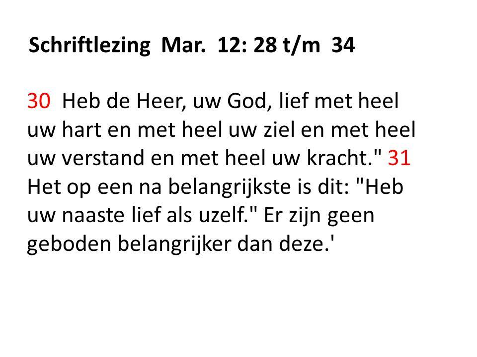 Schriftlezing Mar. 12: 28 t/m 34 30 Heb de Heer, uw God, lief met heel uw hart en met heel uw ziel en met heel uw verstand en met heel uw kracht.
