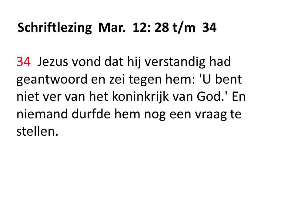 Schriftlezing Mar. 12: 28 t/m 34 34 Jezus vond dat hij verstandig had geantwoord en zei tegen hem: 'U bent niet ver van het koninkrijk van God.' En ni