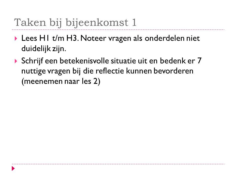 Taken bij bijeenkomst 1  Lees H1 t/m H3. Noteer vragen als onderdelen niet duidelijk zijn.  Schrijf een betekenisvolle situatie uit en bedenk er 7 n