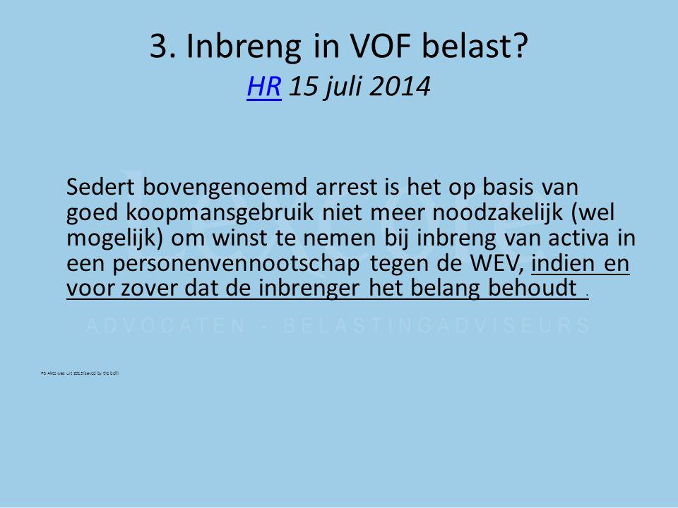 3. Inbreng in VOF belast? HR 15 juli 2014 HR Sedert bovengenoemd arrest is het op basis van goed koopmansgebruik niet meer noodzakelijk (wel mogelijk)