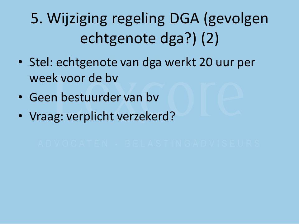 5. Wijziging regeling DGA (gevolgen echtgenote dga?) (2) Stel: echtgenote van dga werkt 20 uur per week voor de bv Geen bestuurder van bv Vraag: verpl