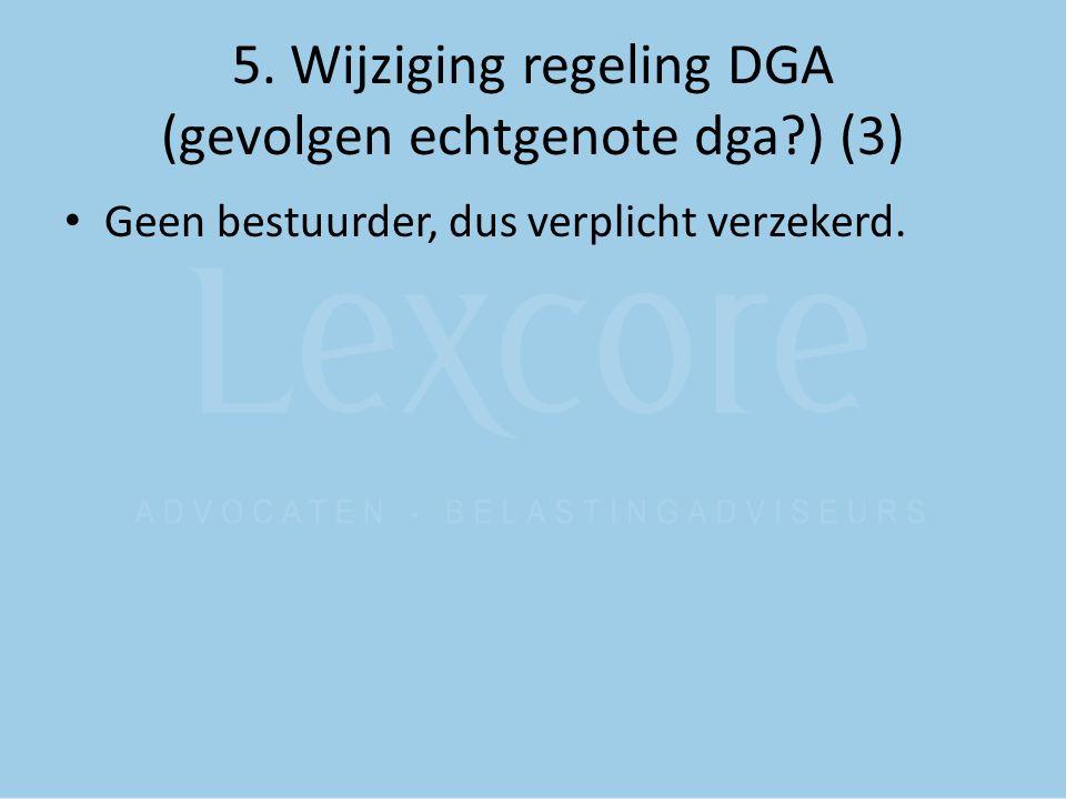 5. Wijziging regeling DGA (gevolgen echtgenote dga?) (3) Geen bestuurder, dus verplicht verzekerd.
