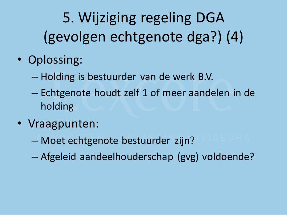 5. Wijziging regeling DGA (gevolgen echtgenote dga?) (4) Oplossing: – Holding is bestuurder van de werk B.V. – Echtgenote houdt zelf 1 of meer aandele