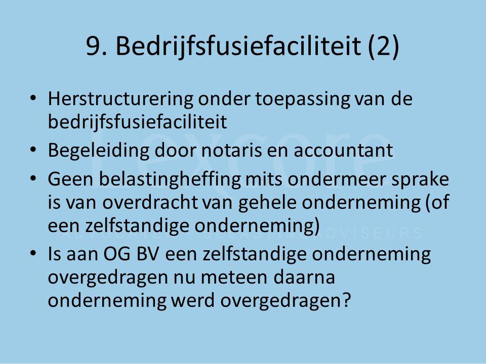 9. Bedrijfsfusiefaciliteit (2) Herstructurering onder toepassing van de bedrijfsfusiefaciliteit Begeleiding door notaris en accountant Geen belastingh