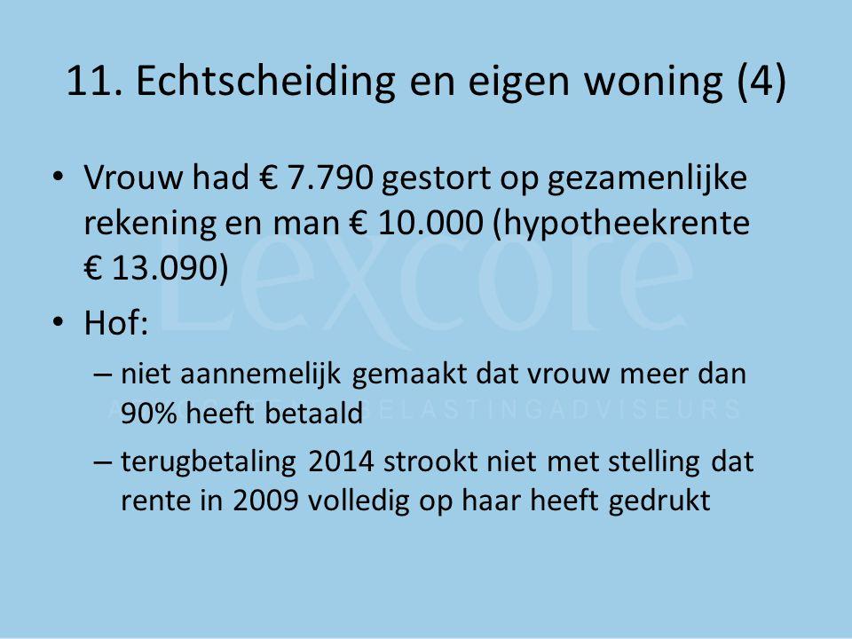 11. Echtscheiding en eigen woning (4) Vrouw had € 7.790 gestort op gezamenlijke rekening en man € 10.000 (hypotheekrente € 13.090) Hof: – niet aanneme