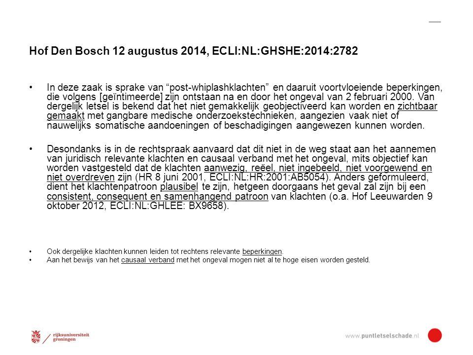 Hof Den Bosch 12 augustus 2014, ECLI:NL:GHSHE:2014:2782 In deze zaak is sprake van post-whiplashklachten en daaruit voortvloeiende beperkingen, die volgens [geïntimeerde] zijn ontstaan na en door het ongeval van 2 februari 2000.