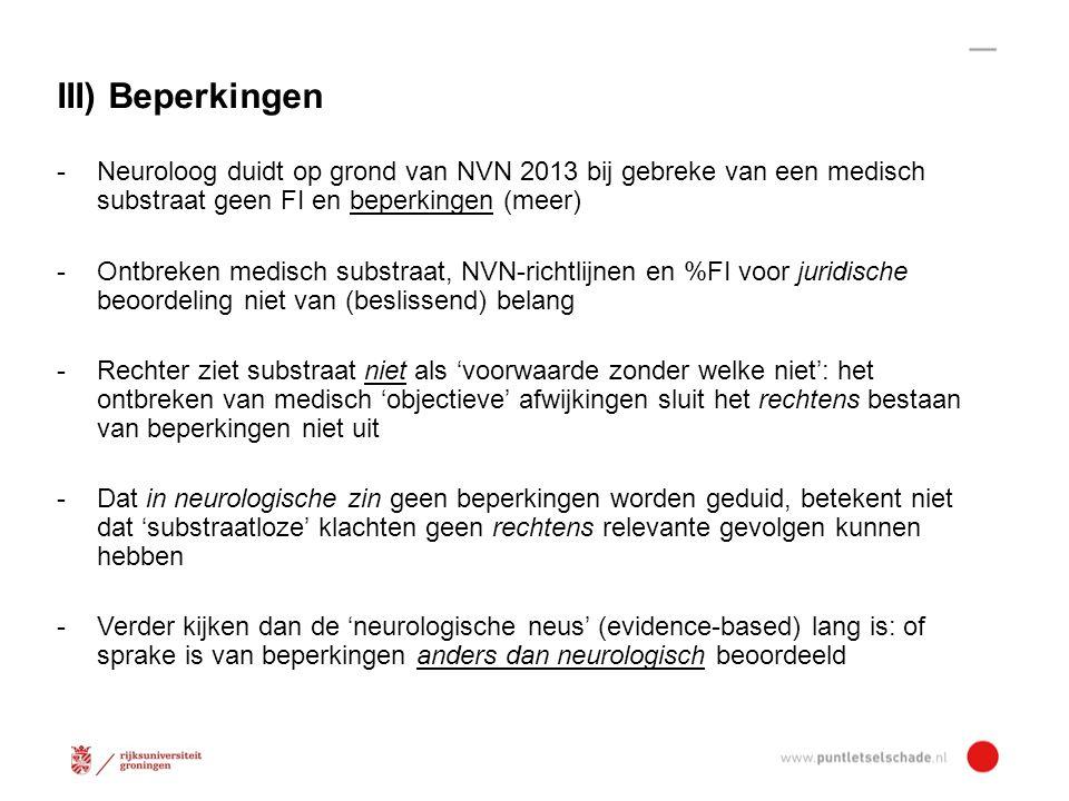III) Beperkingen - Neuroloog duidt op grond van NVN 2013 bij gebreke van een medisch substraat geen FI en beperkingen (meer) - Ontbreken medisch substraat, NVN-richtlijnen en %FI voor juridische beoordeling niet van (beslissend) belang - Rechter ziet substraat niet als 'voorwaarde zonder welke niet': het ontbreken van medisch 'objectieve' afwijkingen sluit het rechtens bestaan van beperkingen niet uit - Dat in neurologische zin geen beperkingen worden geduid, betekent niet dat 'substraatloze' klachten geen rechtens relevante gevolgen kunnen hebben - Verder kijken dan de 'neurologische neus' (evidence-based) lang is: of sprake is van beperkingen anders dan neurologisch beoordeeld