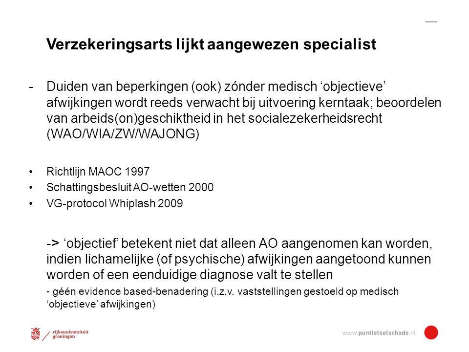 Verzekeringsarts lijkt aangewezen specialist - Duiden van beperkingen (ook) zónder medisch 'objectieve' afwijkingen wordt reeds verwacht bij uitvoering kerntaak; beoordelen van arbeids(on)geschiktheid in het socialezekerheidsrecht (WAO/WIA/ZW/WAJONG) Richtlijn MAOC 1997 Schattingsbesluit AO-wetten 2000 VG-protocol Whiplash 2009 -> 'objectief' betekent niet dat alleen AO aangenomen kan worden, indien lichamelijke (of psychische) afwijkingen aangetoond kunnen worden of een eenduidige diagnose valt te stellen - géén evidence based-benadering (i.z.v.