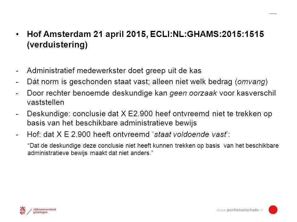 Hof Amsterdam 21 april 2015, ECLI:NL:GHAMS:2015:1515 (verduistering) -Administratief medewerkster doet greep uit de kas -Dát norm is geschonden staat vast; alleen niet welk bedrag (omvang) -Door rechter benoemde deskundige kan geen oorzaak voor kasverschil vaststellen -Deskundige: conclusie dat X E2.900 heef ontvreemd niet te trekken op basis van het beschikbare administratieve bewijs -Hof: dat X E 2.900 heeft ontvreemd 'staat voldoende vast': Dat de deskundige deze conclusie niet heeft kunnen trekken op basis van het beschikbare administratieve bewijs maakt dat niet anders.