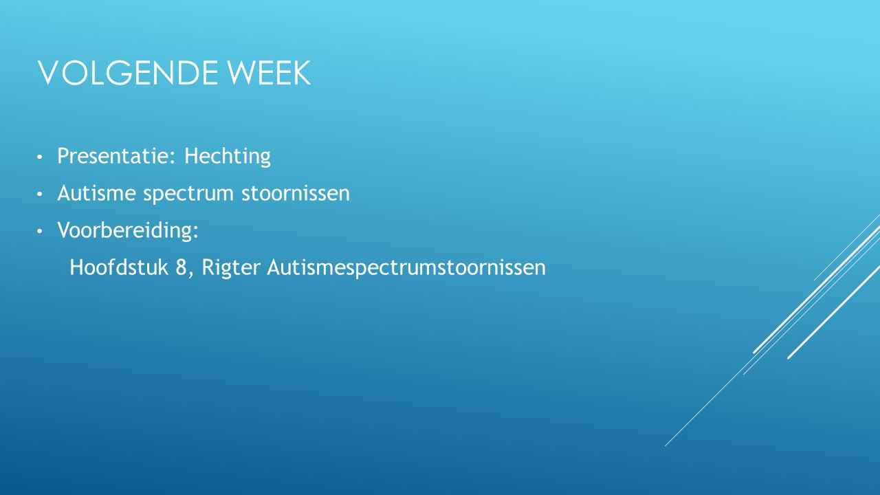 VOLGENDE WEEK Presentatie: Hechting Autisme spectrum stoornissen Voorbereiding: Hoofdstuk 8, Rigter Autismespectrumstoornissen