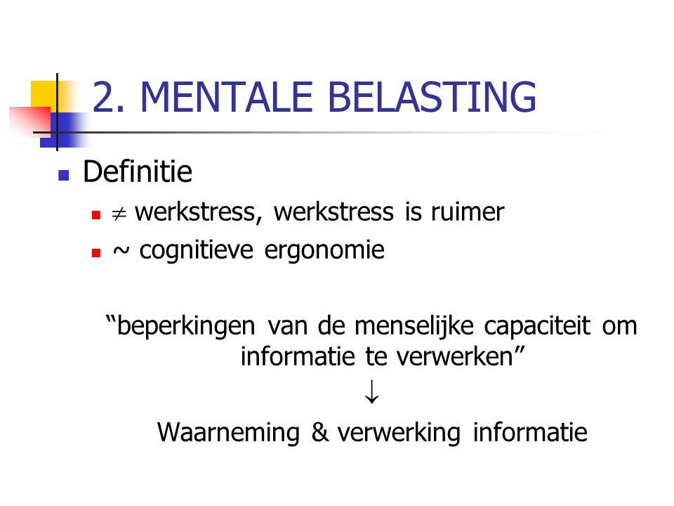 """2. MENTALE BELASTING Definitie  werkstress, werkstress is ruimer ~ cognitieve ergonomie """"beperkingen van de menselijke capaciteit om informatie te ve"""