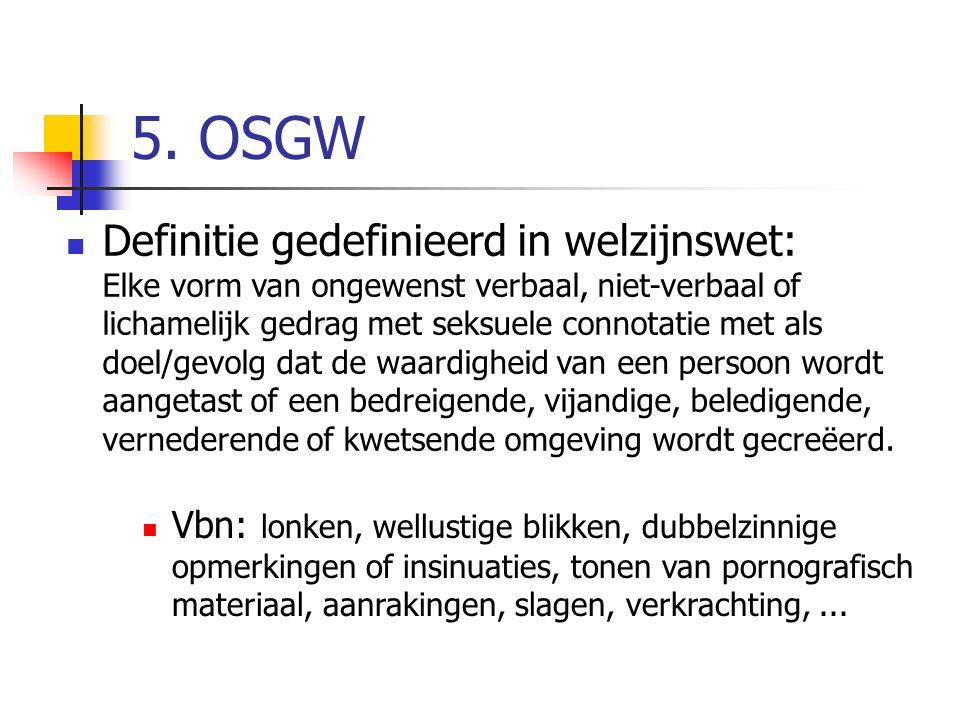 5. OSGW Definitie gedefinieerd in welzijnswet: Elke vorm van ongewenst verbaal, niet-verbaal of lichamelijk gedrag met seksuele connotatie met als doe