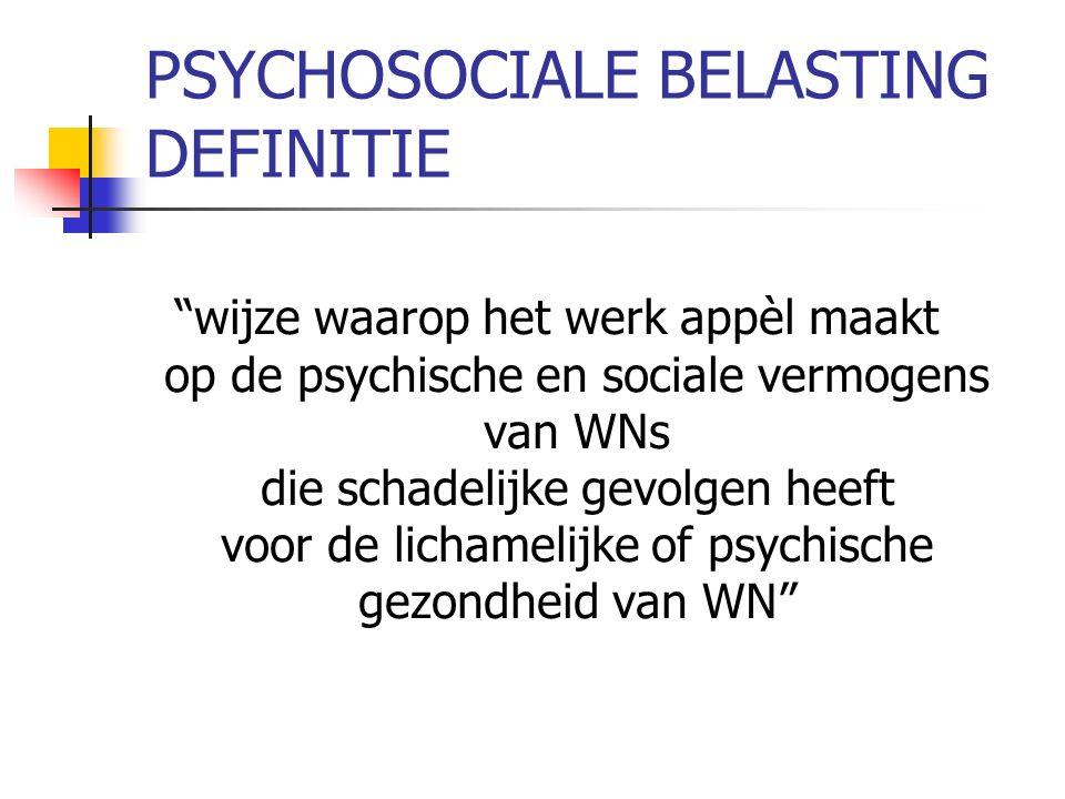 PSYCHOSOCIALE BELASTING DEFINITIE wijze waarop het werk appèl maakt op de psychische en sociale vermogens van WNs die schadelijke gevolgen heeft voor de lichamelijke of psychische gezondheid van WN