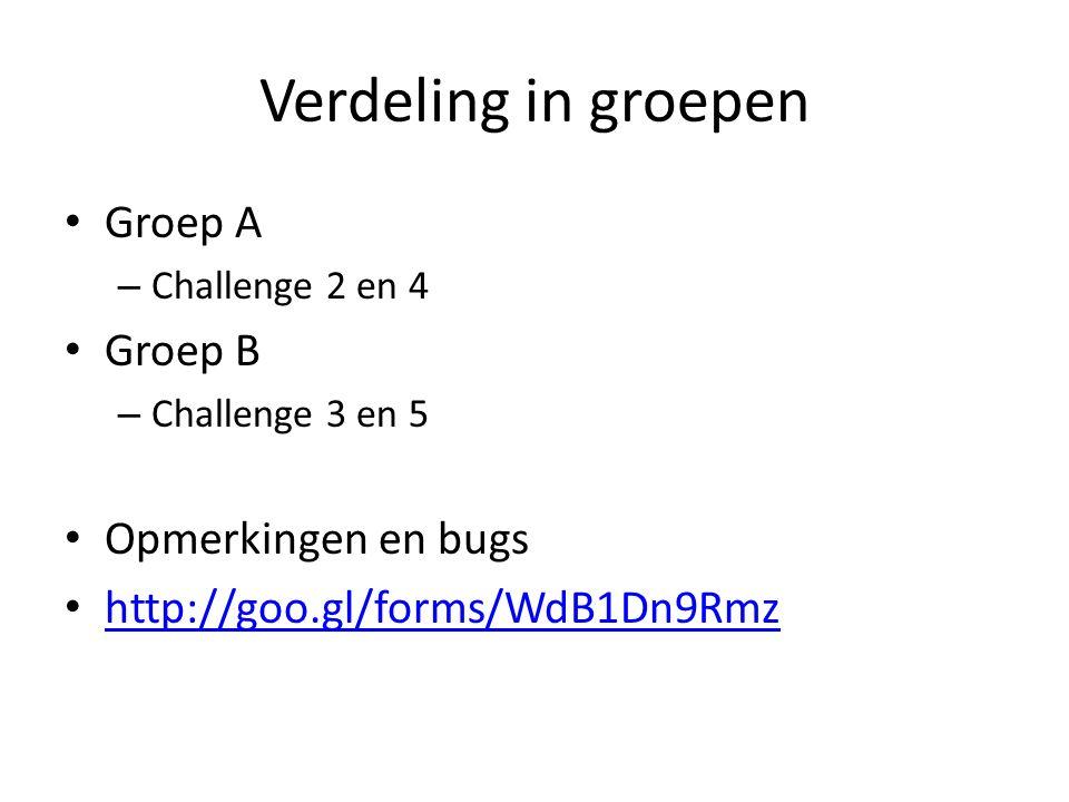 Verdeling in groepen Groep A – Challenge 2 en 4 Groep B – Challenge 3 en 5 Opmerkingen en bugs http://goo.gl/forms/WdB1Dn9Rmz