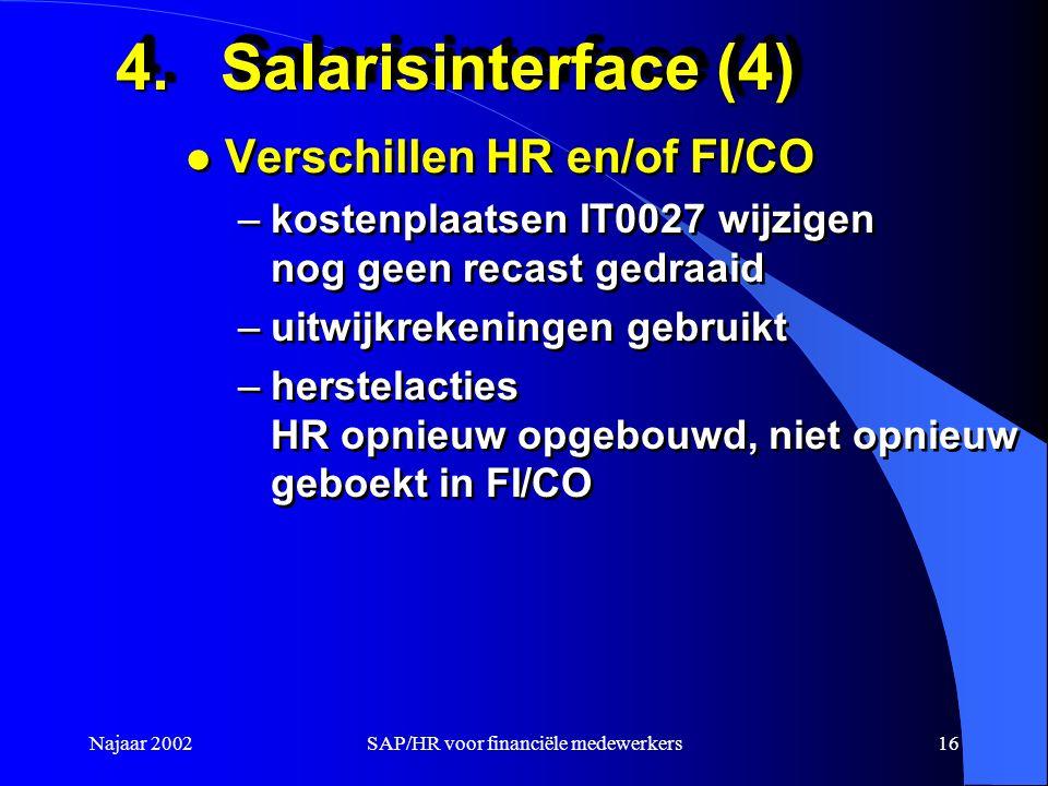 Najaar 2002SAP/HR voor financiële medewerkers16 4.Salarisinterface (4) l Verschillen HR en/of FI/CO –kostenplaatsen IT0027 wijzigen nog geen recast gedraaid –uitwijkrekeningen gebruikt –herstelacties HR opnieuw opgebouwd, niet opnieuw geboekt in FI/CO l Verschillen HR en/of FI/CO –kostenplaatsen IT0027 wijzigen nog geen recast gedraaid –uitwijkrekeningen gebruikt –herstelacties HR opnieuw opgebouwd, niet opnieuw geboekt in FI/CO