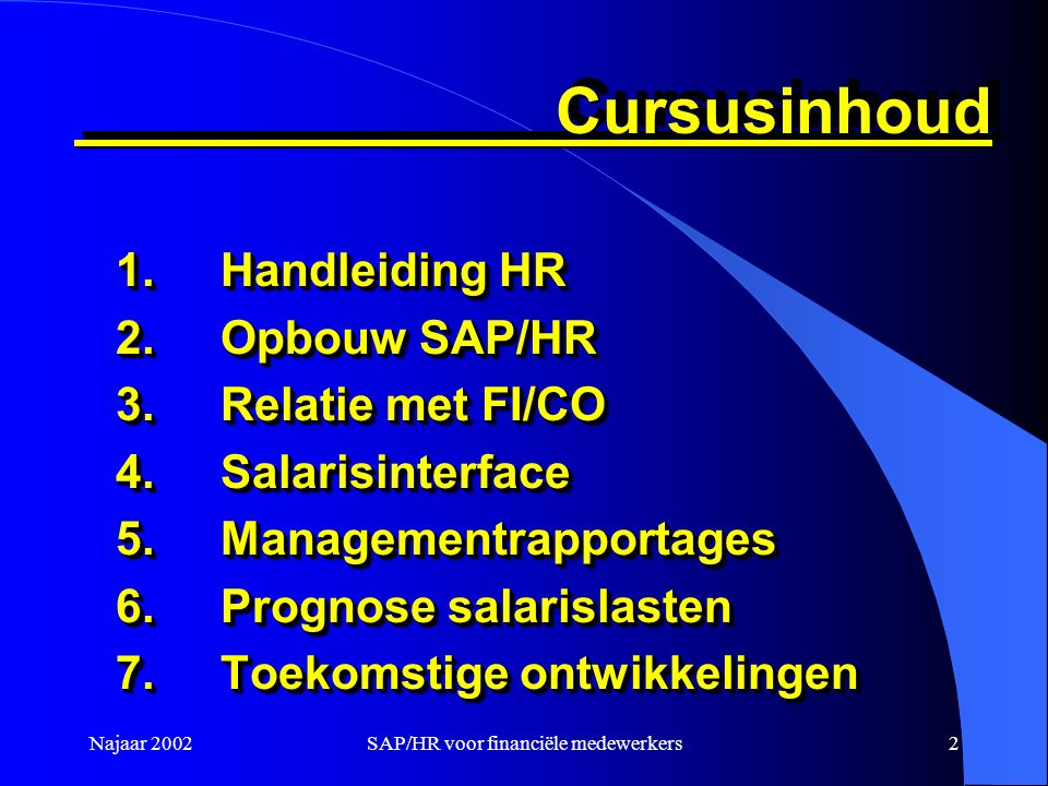 Najaar 2002SAP/HR voor financiële medewerkers2 Cursusinhoud Cursusinhoud 1.Handleiding HR 2.Opbouw SAP/HR 3.Relatie met FI/CO 4.Salarisinterface 5.Managementrapportages 6.Prognose salarislasten 7.Toekomstige ontwikkelingen 1.Handleiding HR 2.Opbouw SAP/HR 3.Relatie met FI/CO 4.Salarisinterface 5.Managementrapportages 6.Prognose salarislasten 7.Toekomstige ontwikkelingen