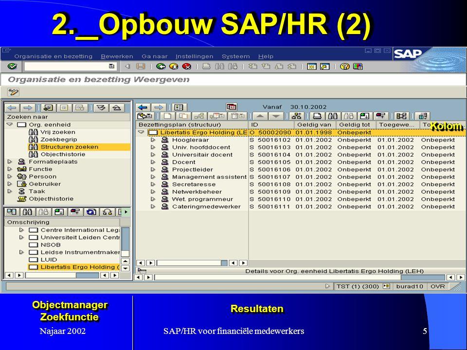 Najaar 2002SAP/HR voor financiële medewerkers5 2.Opbouw SAP/HR (2) ObjectmanagerZoekfunctieObjectmanagerZoekfunctie ResultatenResultaten KolomKolom