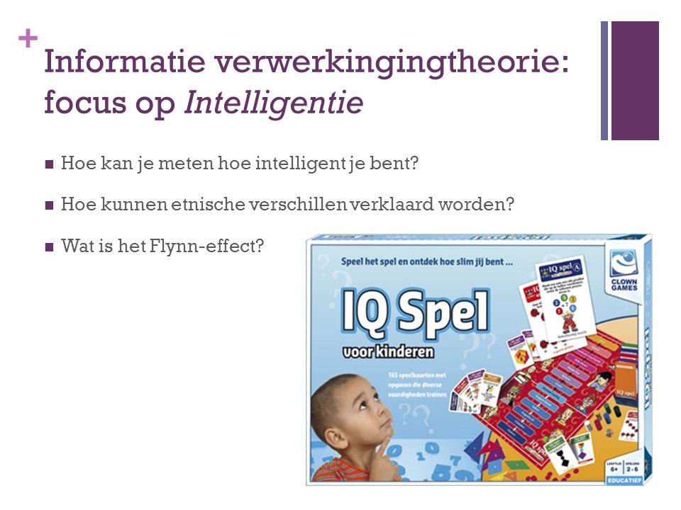 + Informatie verwerkingingtheorie: focus op Intelligentie Hoe kan je meten hoe intelligent je bent? Hoe kunnen etnische verschillen verklaard worden?