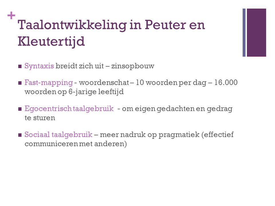 + Taalontwikkeling in Peuter en Kleutertijd Syntaxis breidt zich uit – zinsopbouw Fast-mapping - woordenschat – 10 woorden per dag – 16.000 woorden op