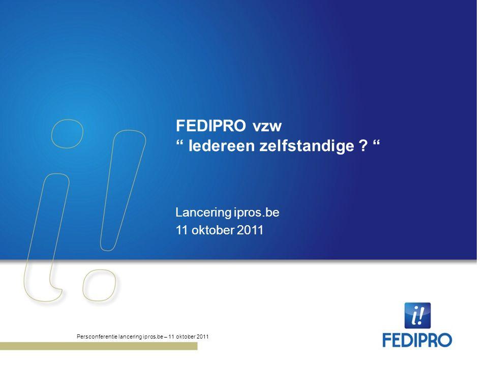 "FEDIPRO vzw "" Iedereen zelfstandige ? "" Lancering ipros.be 11 oktober 2011 Persconferentie lancering ipros.be – 11 oktober 2011"