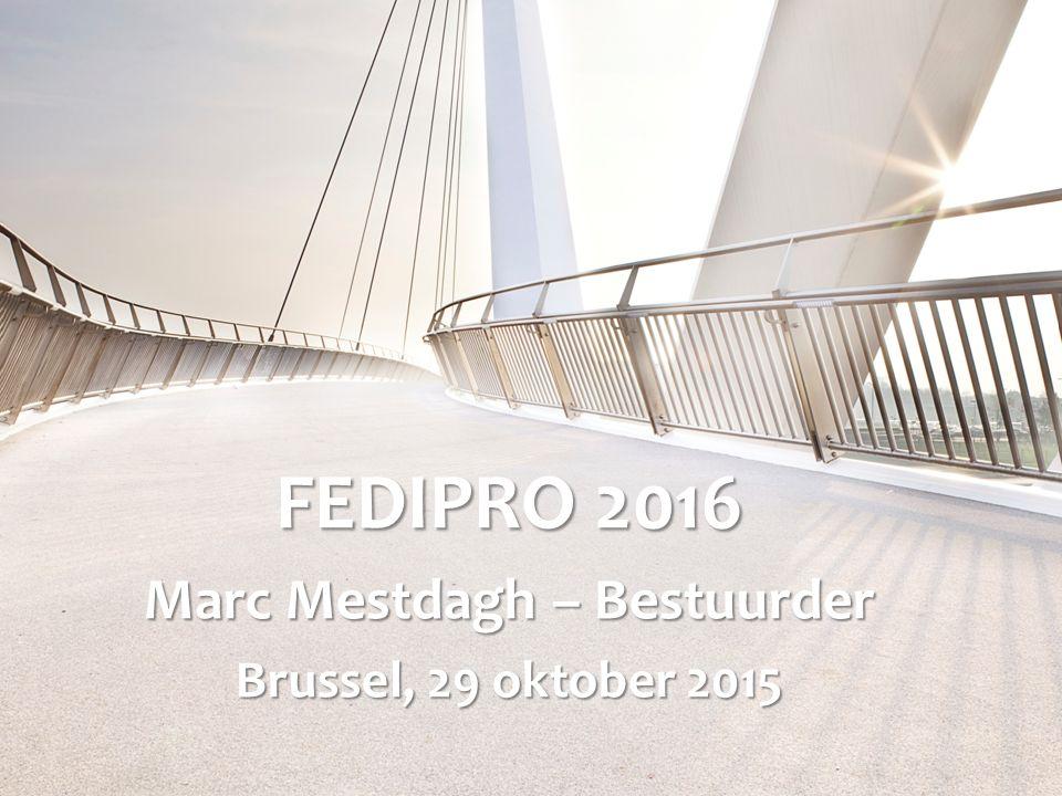 FEDIPRO 2016 Marc Mestdagh – Bestuurder Brussel, 29 oktober 2015