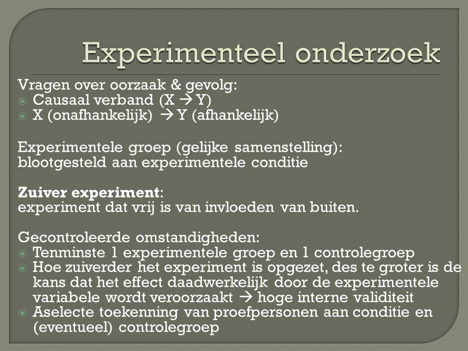 Vragen over oorzaak & gevolg:  Causaal verband (X  Y)  X (onafhankelijk)  Y (afhankelijk) Experimentele groep (gelijke samenstelling): blootgesteld aan experimentele conditie Zuiver experiment: experiment dat vrij is van invloeden van buiten.