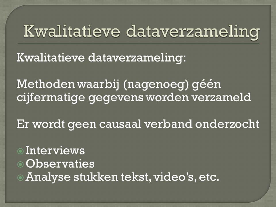 Kwalitatieve dataverzameling: Methoden waarbij (nagenoeg) géén cijfermatige gegevens worden verzameld Er wordt geen causaal verband onderzocht  Interviews  Observaties  Analyse stukken tekst, video's, etc.