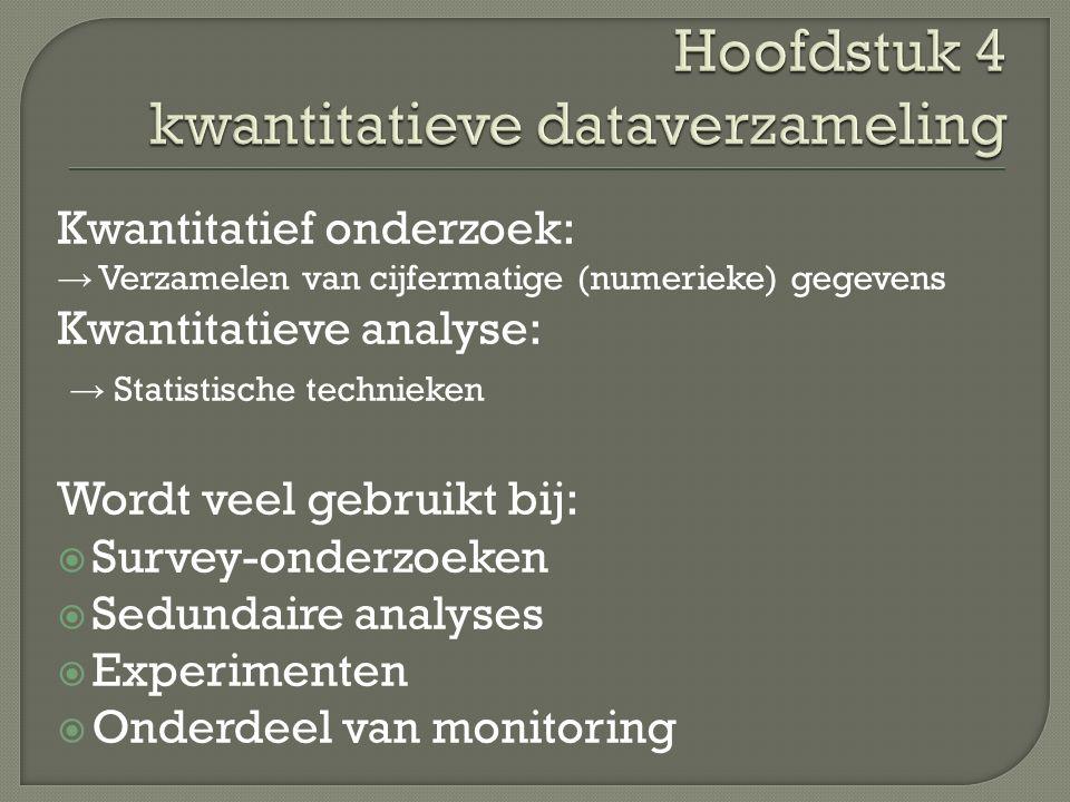 Kwantitatief onderzoek: → Verzamelen van cijfermatige (numerieke) gegevens Kwantitatieve analyse: → Statistische technieken Wordt veel gebruikt bij:  Survey-onderzoeken  Sedundaire analyses  Experimenten  Onderdeel van monitoring