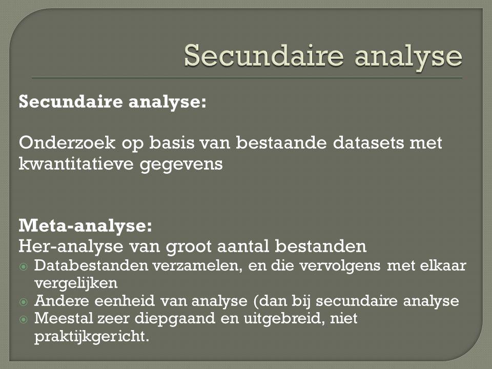 Secundaire analyse: Onderzoek op basis van bestaande datasets met kwantitatieve gegevens Meta-analyse: Her-analyse van groot aantal bestanden  Databestanden verzamelen, en die vervolgens met elkaar vergelijken  Andere eenheid van analyse (dan bij secundaire analyse  Meestal zeer diepgaand en uitgebreid, niet praktijkgericht.
