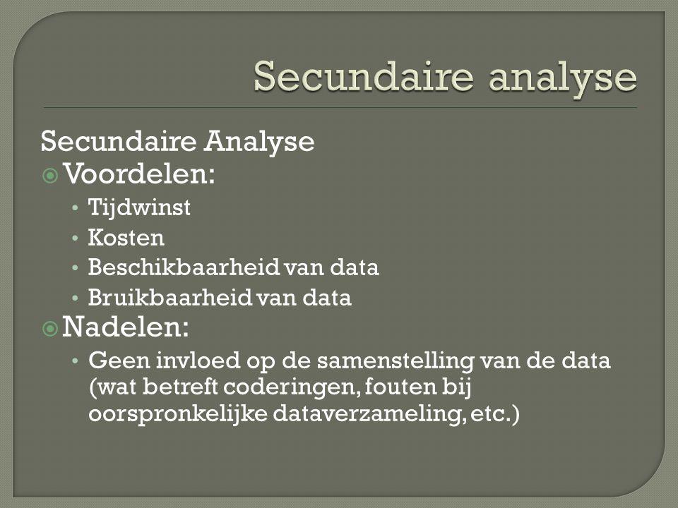 Secundaire Analyse  Voordelen: Tijdwinst Kosten Beschikbaarheid van data Bruikbaarheid van data  Nadelen: Geen invloed op de samenstelling van de data (wat betreft coderingen, fouten bij oorspronkelijke dataverzameling, etc.)