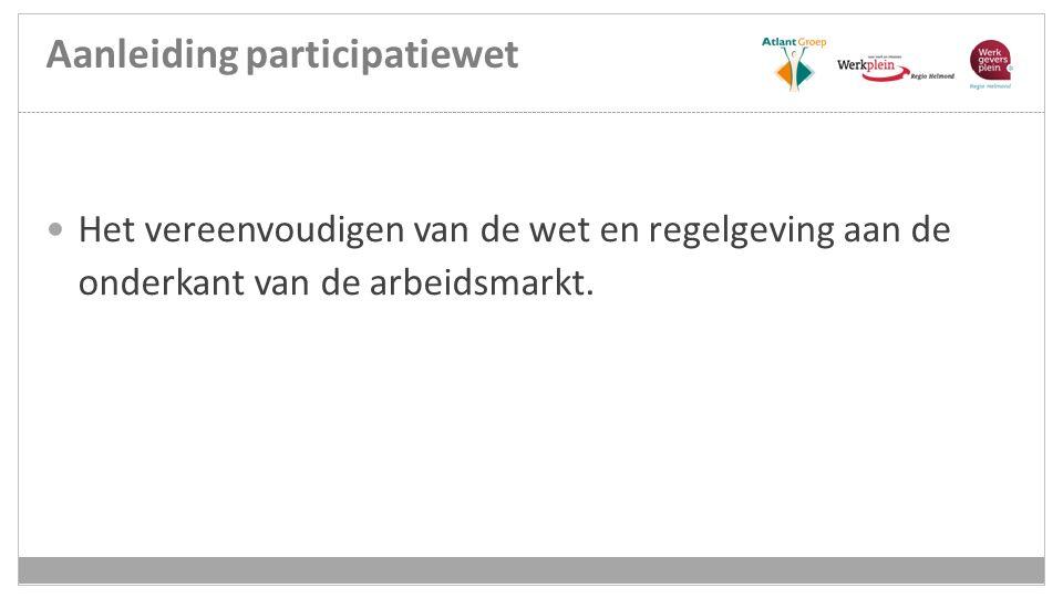 Aanleiding participatiewet Het vereenvoudigen van de wet en regelgeving aan de onderkant van de arbeidsmarkt.