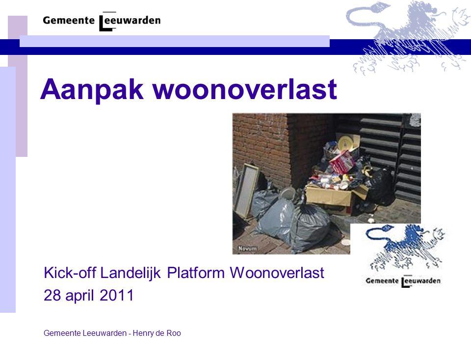 Aanpak woonoverlast Kick-off Landelijk Platform Woonoverlast 28 april 2011 Gemeente Leeuwarden - Henry de Roo
