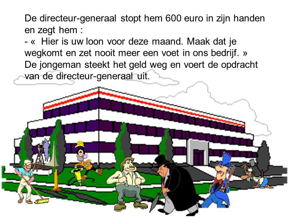 De directeur-generaal stopt hem 600 euro in zijn handen en zegt hem : - « Hier is uw loon voor deze maand.