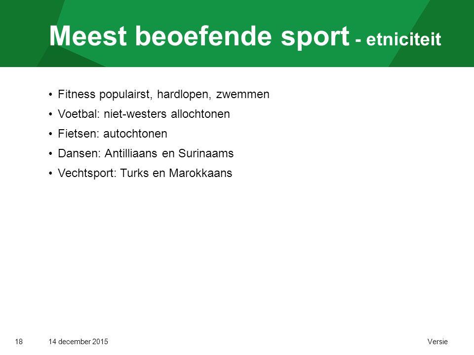 14 december 2015 Versie Meest beoefende sport - etniciteit 18 Fitness populairst, hardlopen, zwemmen Voetbal: niet-westers allochtonen Fietsen: autochtonen Dansen: Antilliaans en Surinaams Vechtsport: Turks en Marokkaans