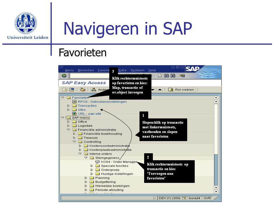 Navigeren in SAP Favorieten Klik rechtermuistoets op favorieten en kies: Map, transactie of ov.object invoegen 3 Slepen:klik op transactie met linkermuistoets, vasthouden en slepen naar favorieten 1 Klik rechtermuistoets op transactie en kies 'Toevoegen aan favorieten' 2