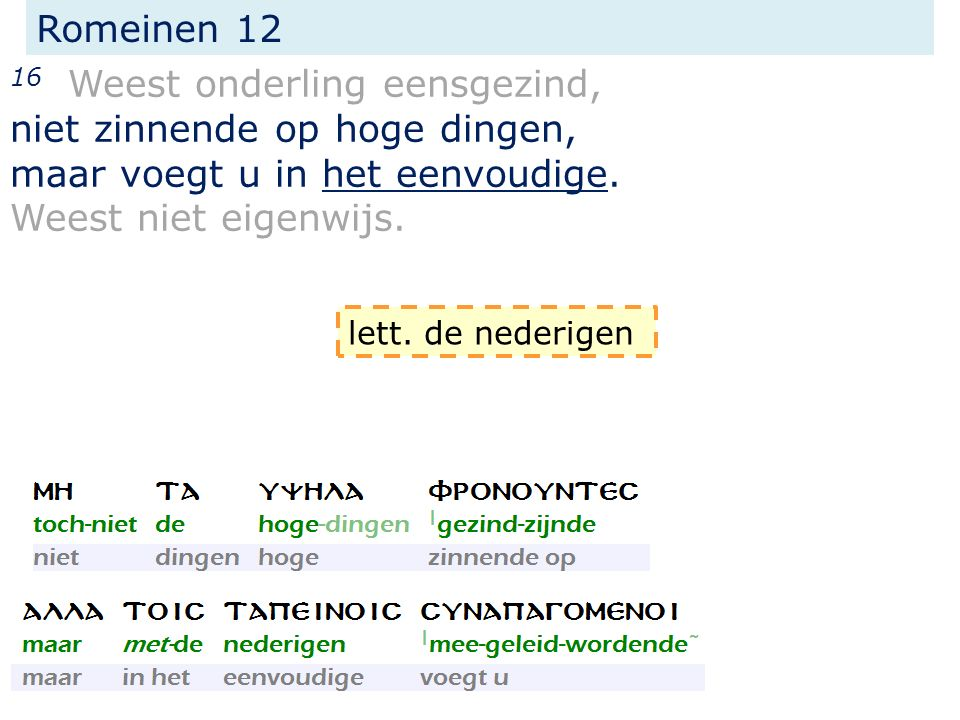 Romeinen 12 16 Weest onderling eensgezind, niet zinnende op hoge dingen, maar voegt u in het eenvoudige. Weest niet eigenwijs. lett. de nederigen